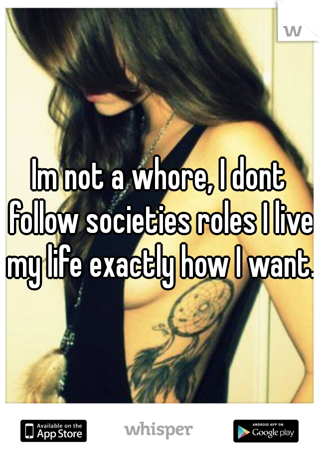 Im not a whore, I dont follow societies roles I live my life exactly how I want.