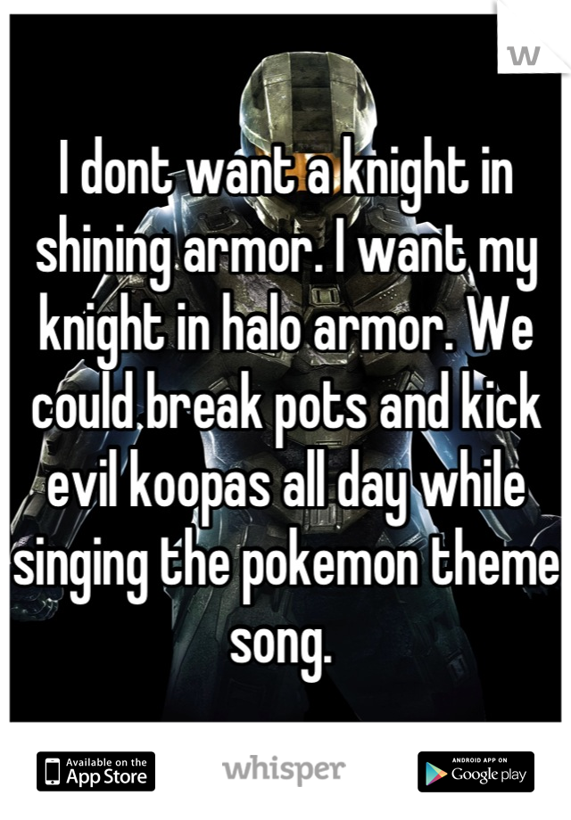 I dont want a knight in shining armor. I want my knight in halo armor. We could break pots and kick evil koopas all day while singing the pokemon theme song.