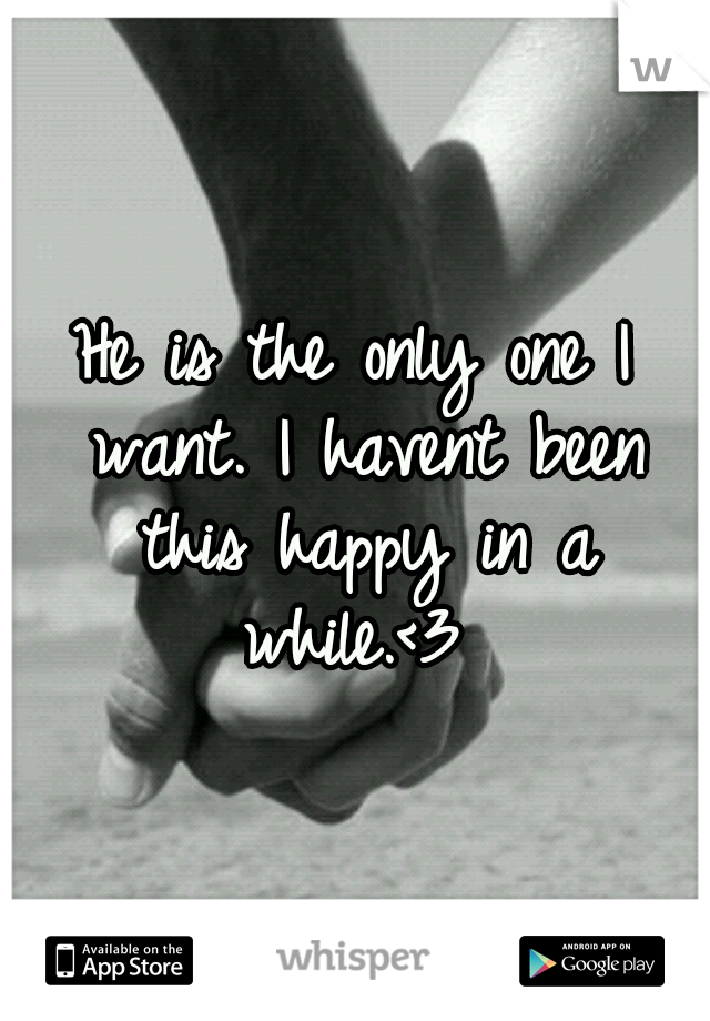 He is the only one I want. I havent been this happy in a while.<3