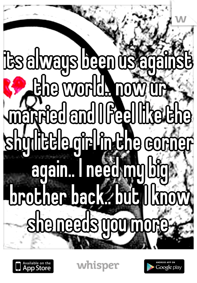 its always been us against the world.. now ur married and I feel like the shy little girl in the corner again.. I need my big brother back.. but I know she needs you more