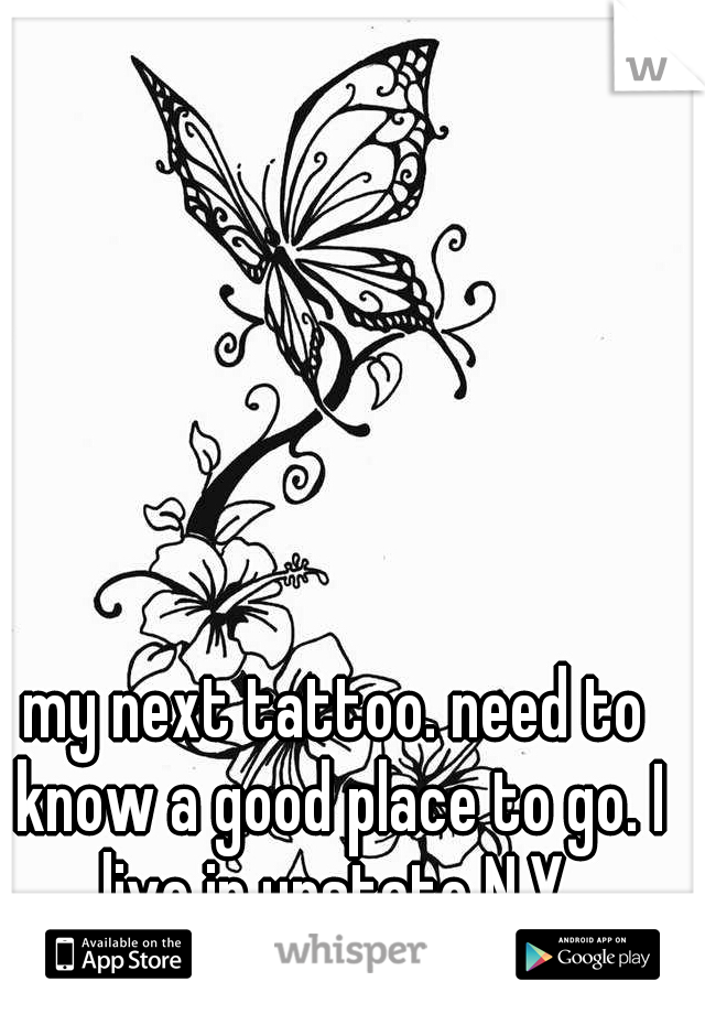 my next tattoo. need to know a good place to go. I live in upstate N.Y.