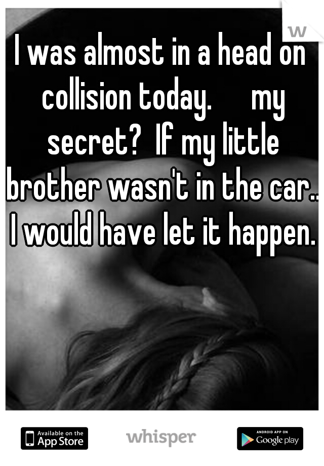 I was almost in a head on collision today.   my secret?  If my little brother wasn't in the car.. I would have let it happen.
