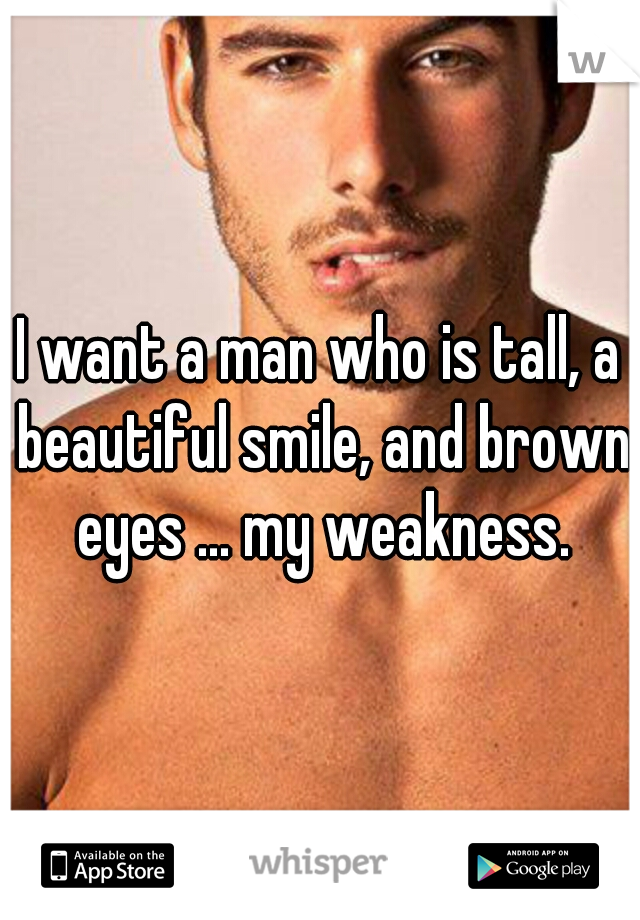 I want a man who is tall, a beautiful smile, and brown eyes ... my weakness.