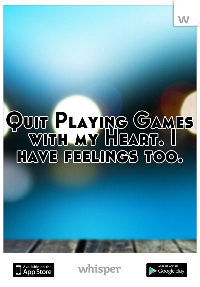 Quit Playing Games with my Heart. I have feelings too.