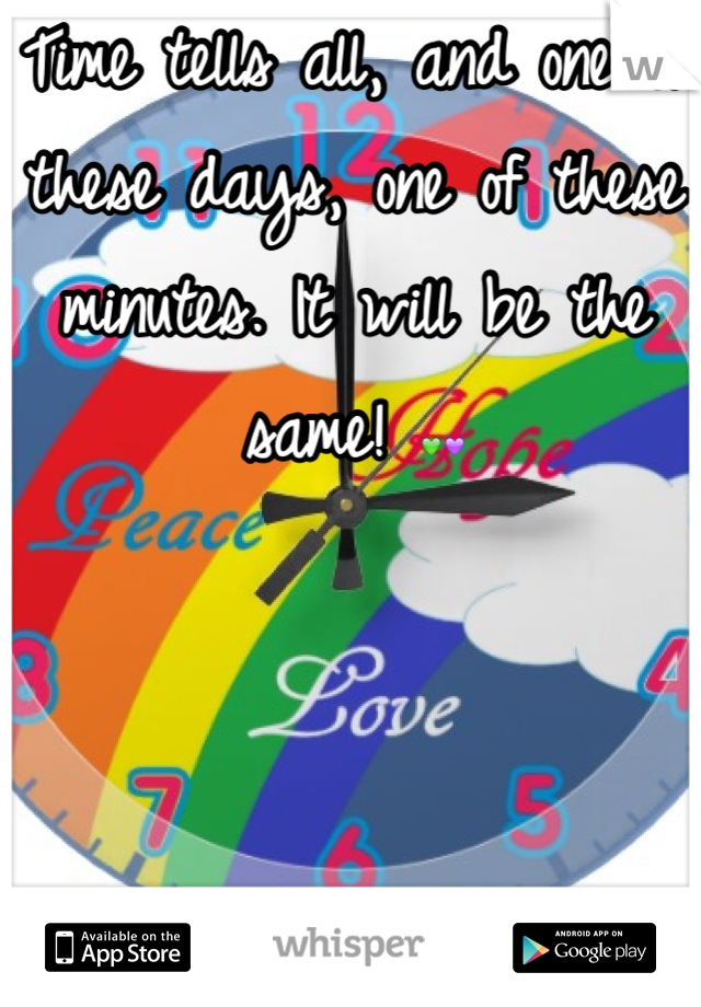 Time tells all, and one of these days, one of these minutes. It will be the same! 💚💜