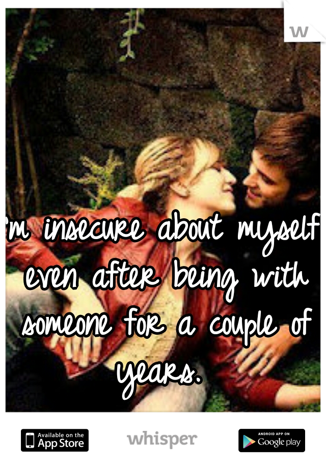 I'm insecure about myself even after being with someone for a couple of years.