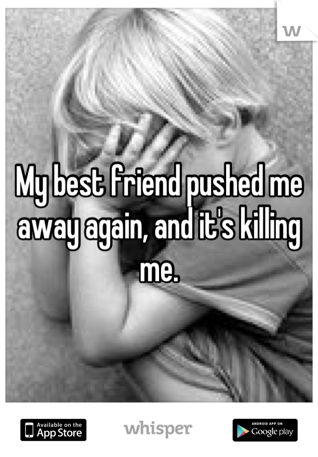 My best friend pushed me away again, and it's killing me.