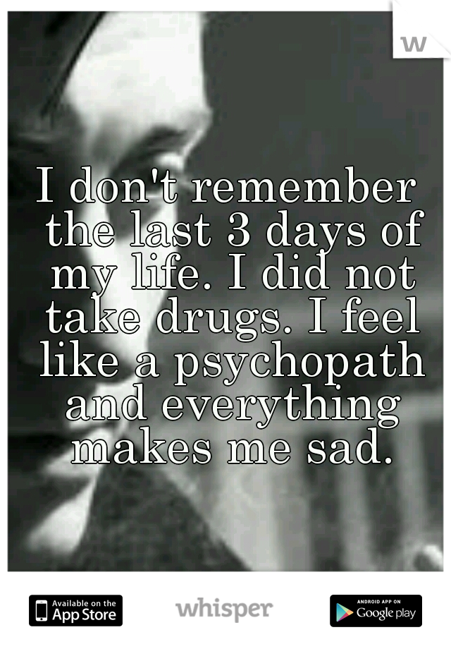 I don't remember the last 3 days of my life. I did not take drugs. I feel like a psychopath and everything makes me sad.