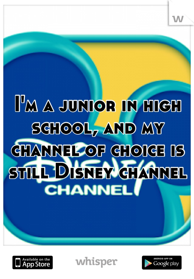 I'm a junior in high school, and my channel of choice is still Disney channel