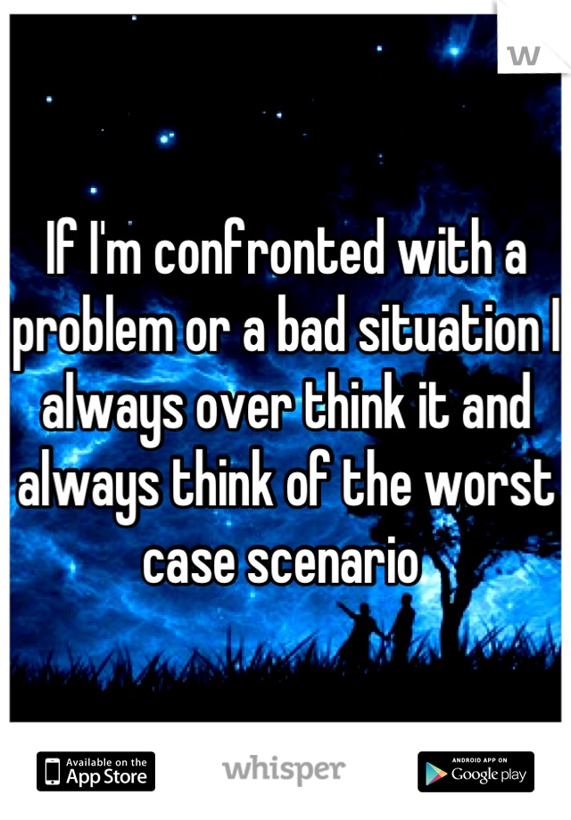 If I'm confronted with a problem or a bad situation I always over think it and always think of the worst case scenario