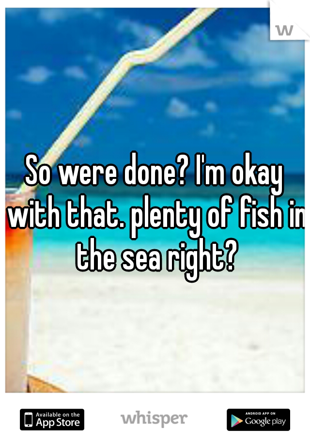 So were done? I'm okay with that. plenty of fish in the sea right?
