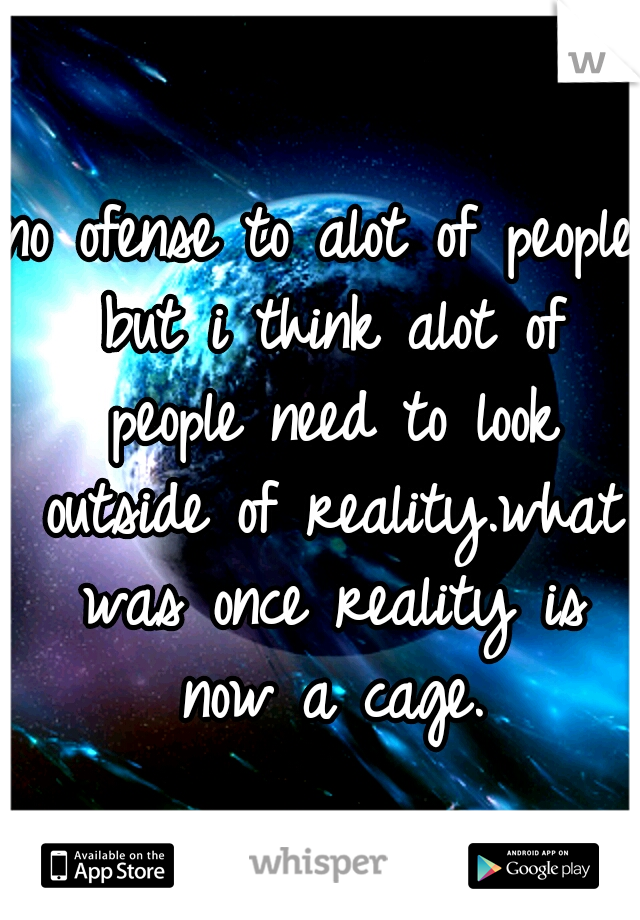 no ofense to alot of people but i think alot of people need to look outside of reality.what was once reality is now a cage.