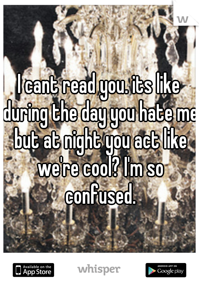 I cant read you. its like during the day you hate me but at night you act like we're cool? I'm so confused.