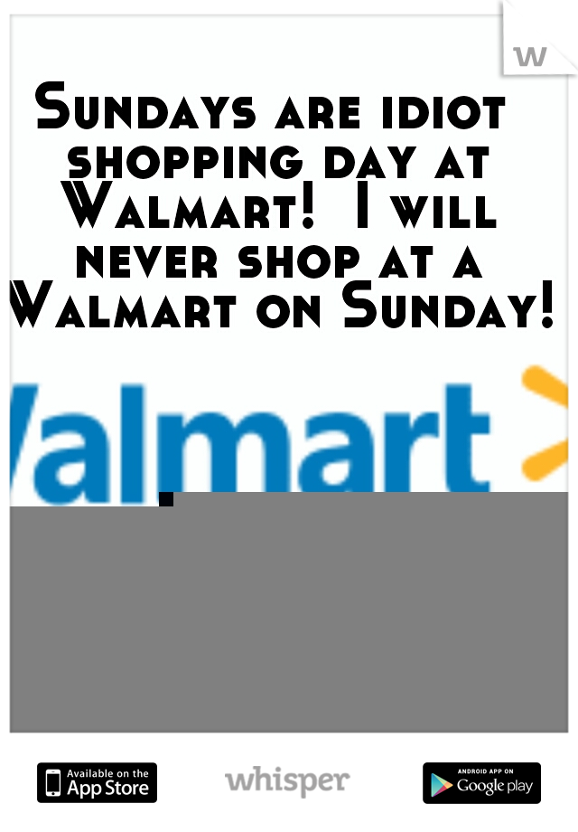 Sundays are idiot shopping day at Walmart!  I will never shop at a Walmart on Sunday!