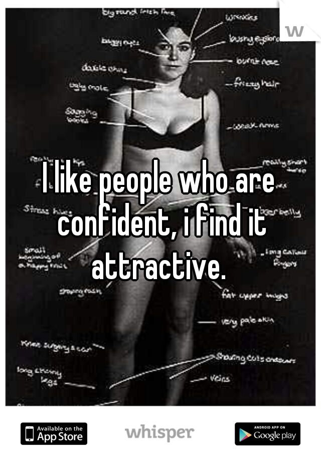I like people who are confident, i find it attractive.