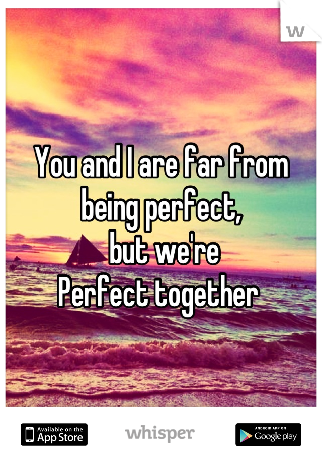 You and I are far from being perfect,  but we're Perfect together