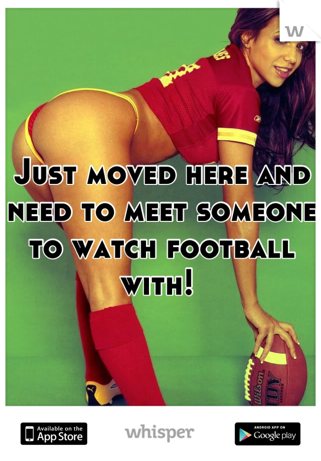 Just moved here and need to meet someone to watch football with!