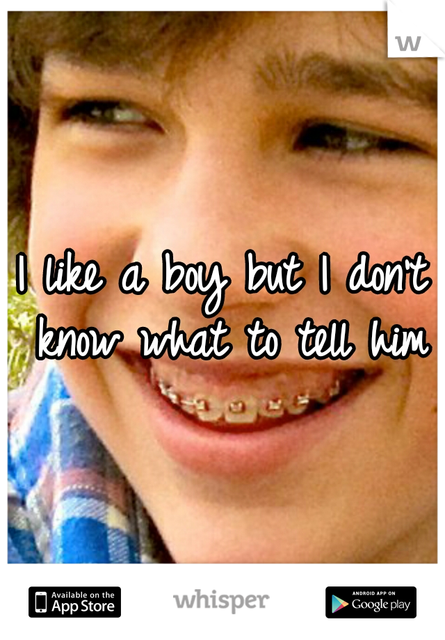 I like a boy but I don't know what to tell him