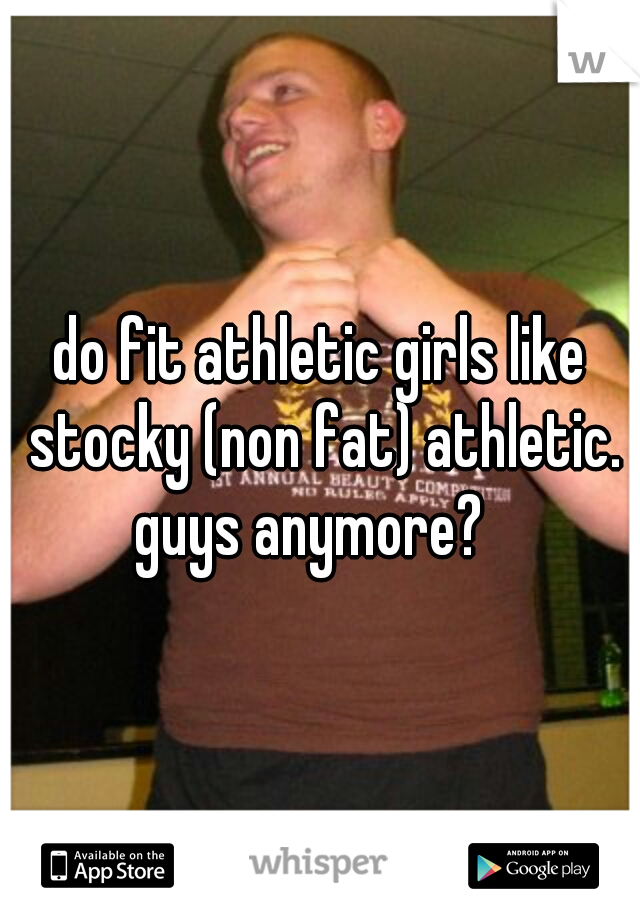 do fit athletic girls like stocky (non fat) athletic. guys anymore?