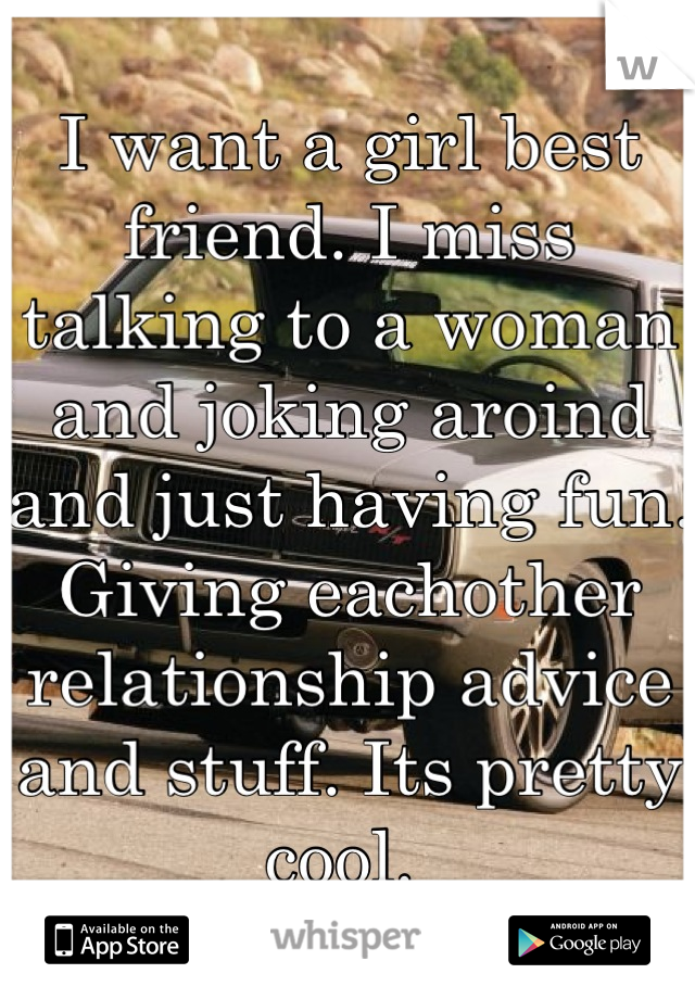 I want a girl best friend. I miss talking to a woman and joking aroind and just having fun. Giving eachother relationship advice and stuff. Its pretty cool.
