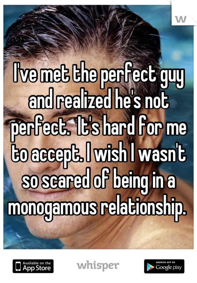 I've met the perfect guy and realized he's not perfect.  It's hard for me to accept. I wish I wasn't so scared of being in a monogamous relationship.