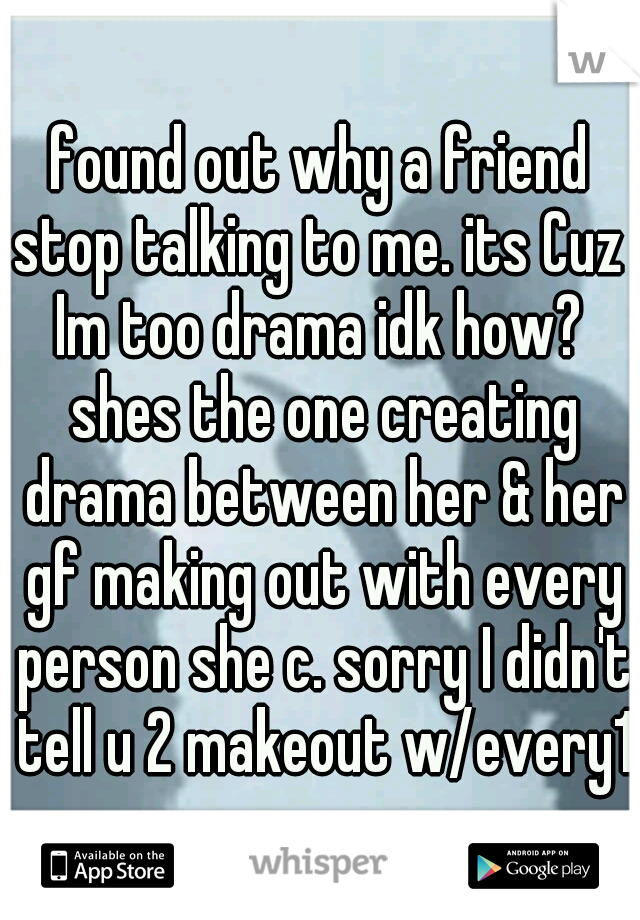 found out why a friend stop talking to me. its Cuz  Im too drama idk how?  shes the one creating drama between her & her gf making out with every person she c. sorry I didn't tell u 2 makeout w/every1