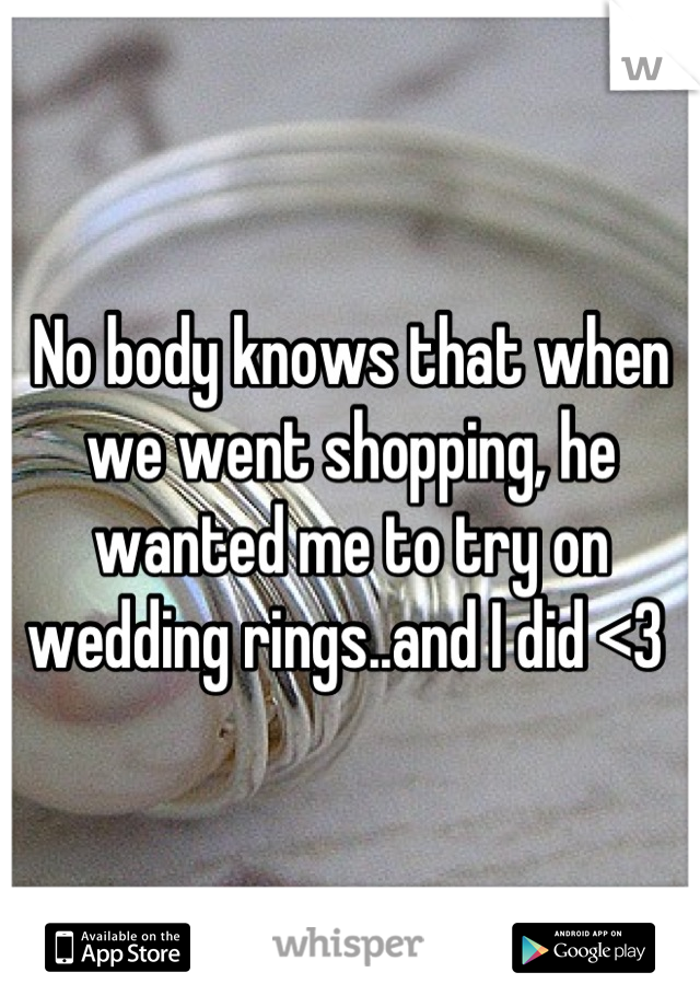 No body knows that when we went shopping, he wanted me to try on wedding rings..and I did <3