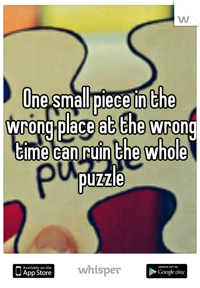 One small piece in the wrong place at the wrong time can ruin the whole puzzle