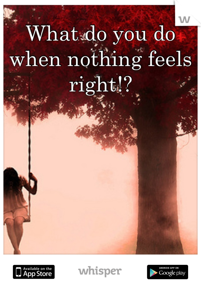 What do you do when nothing feels right!?