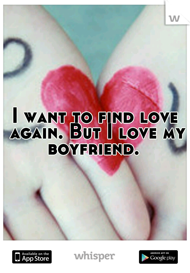 I want to find love again. But I love my boyfriend.