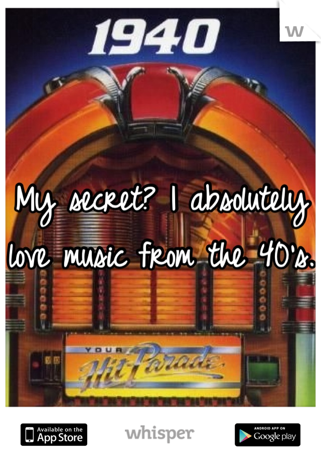 My secret? I absolutely love music from the 40's.