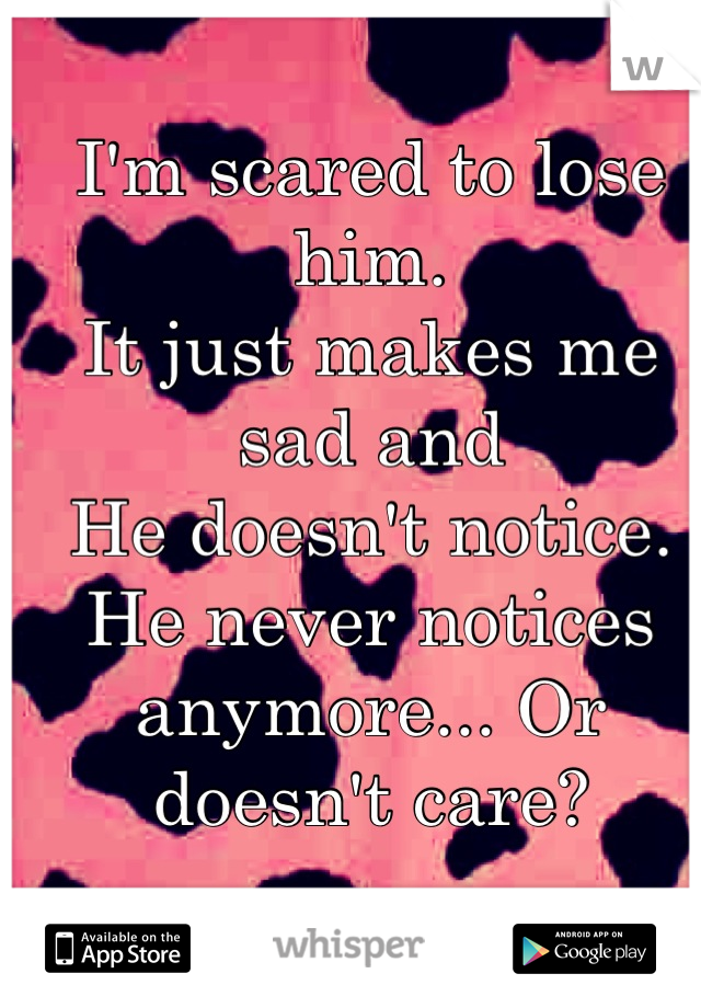 I'm scared to lose him. It just makes me sad and He doesn't notice.  He never notices anymore... Or doesn't care?