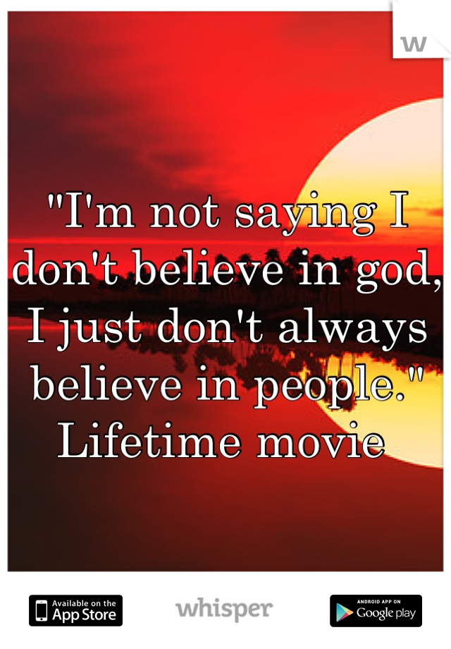 """""""I'm not saying I don't believe in god, I just don't always believe in people."""" Lifetime movie"""