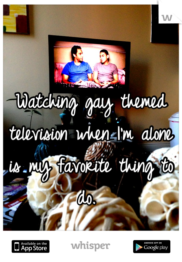 Watching gay themed television when I'm alone is my favorite thing to do.