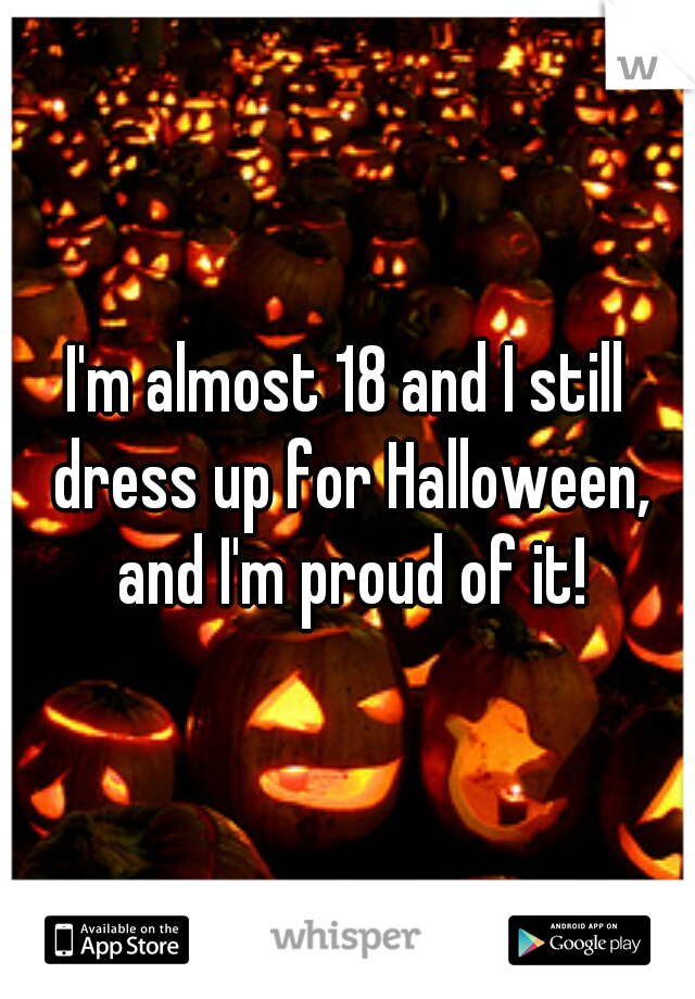 I'm almost 18 and I still dress up for Halloween, and I'm proud of it!