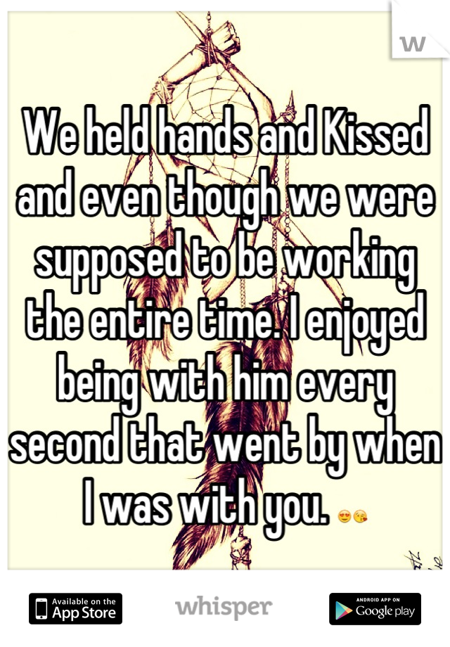We held hands and Kissed and even though we were supposed to be working the entire time. I enjoyed being with him every second that went by when I was with you. 😍😘