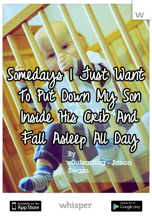 Somedays I Just Want To Put Down My Son Inside His Crib And Fall Asleep All Day