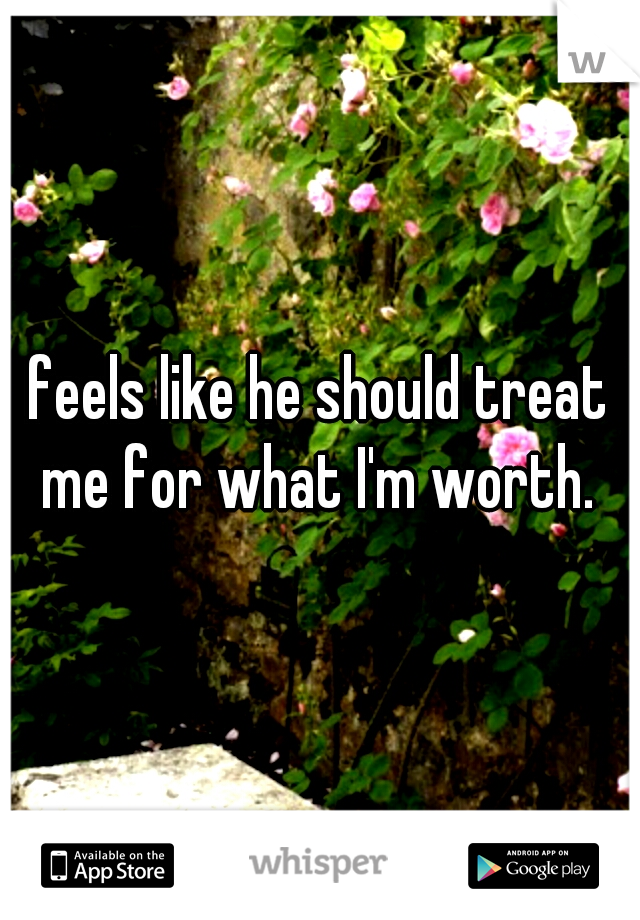feels like he should treat me for what I'm worth.