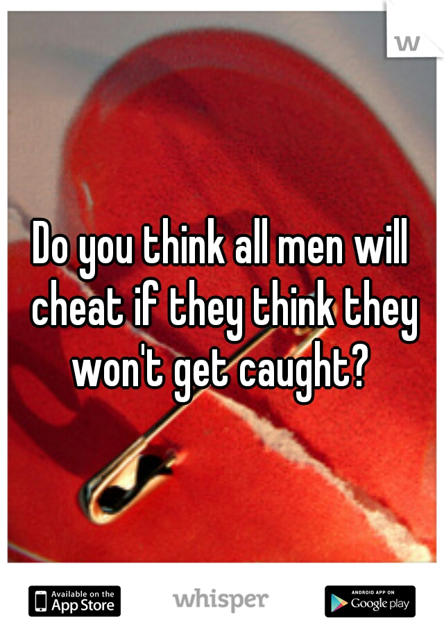 Do you think all men will cheat if they think they won't get caught?