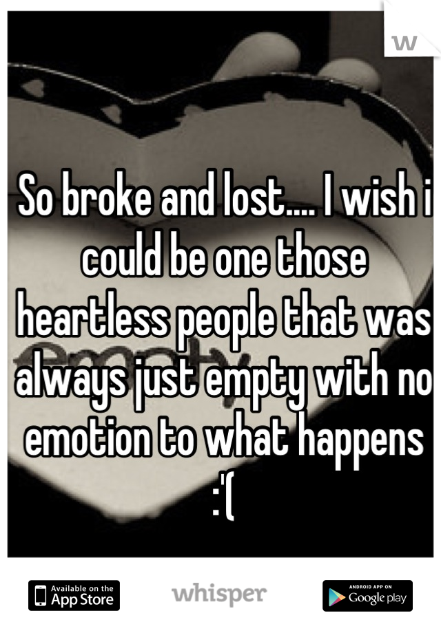So broke and lost.... I wish i could be one those heartless people that was always just empty with no emotion to what happens :'(