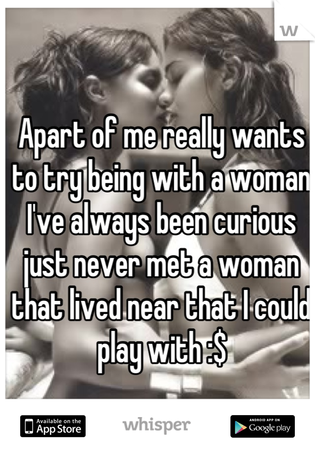 Apart of me really wants to try being with a woman I've always been curious just never met a woman that lived near that I could play with :$