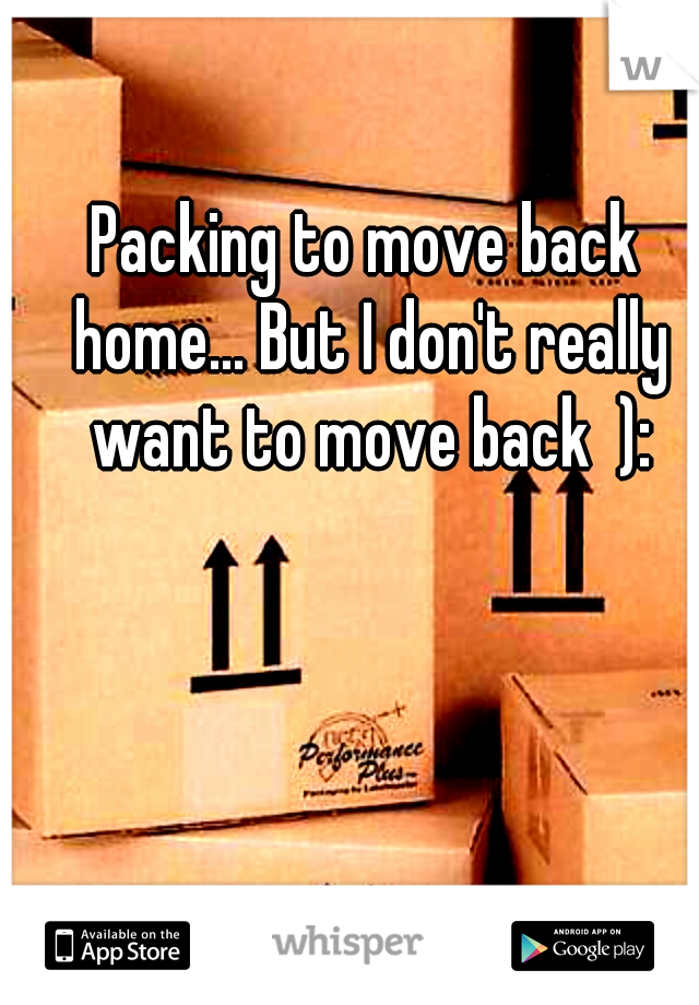 Packing to move back home... But I don't really want to move back  ):