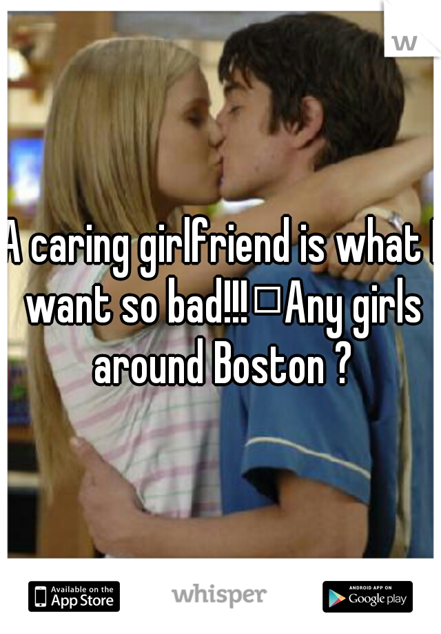 A caring girlfriend is what I want so bad!!! Any girls around Boston ?