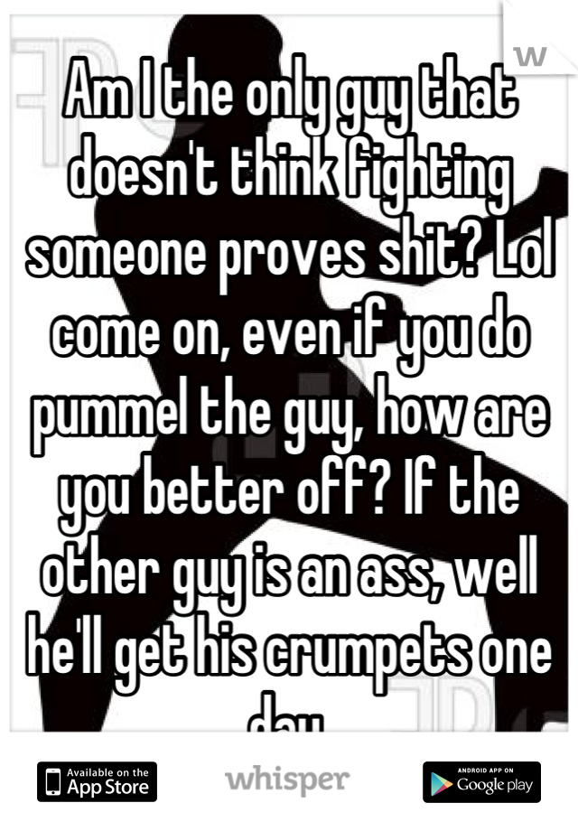 Am I the only guy that doesn't think fighting someone proves shit? Lol come on, even if you do pummel the guy, how are you better off? If the other guy is an ass, well he'll get his crumpets one day.