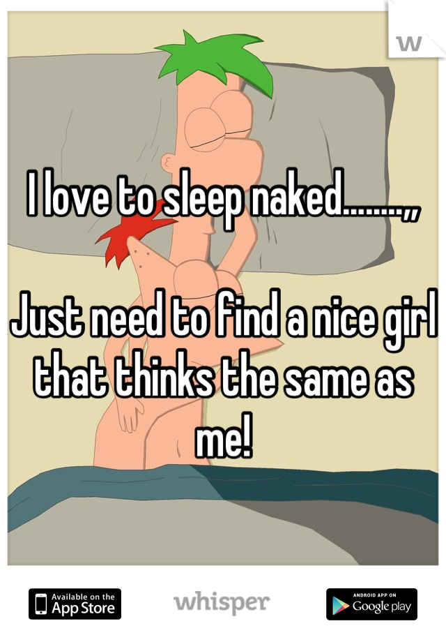 I love to sleep naked........,,  Just need to find a nice girl that thinks the same as me!