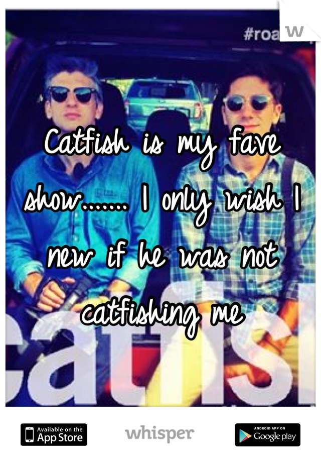 Catfish is my fave show....... I only wish I new if he was not catfishing me