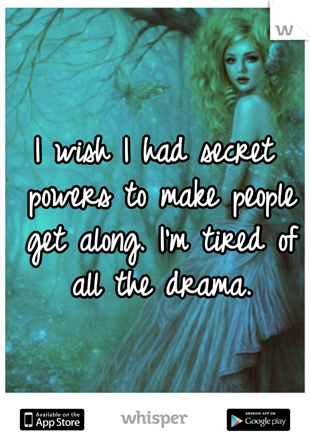 I wish I had secret powers to make people get along. I'm tired of all the drama.