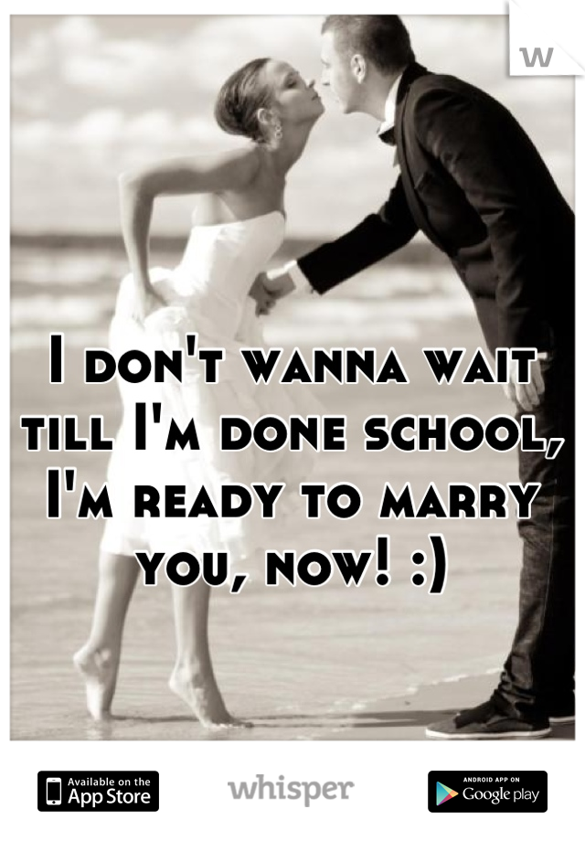 I don't wanna wait till I'm done school, I'm ready to marry you, now! :)