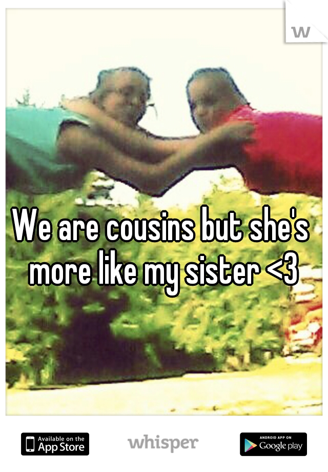 We are cousins but she's more like my sister <3