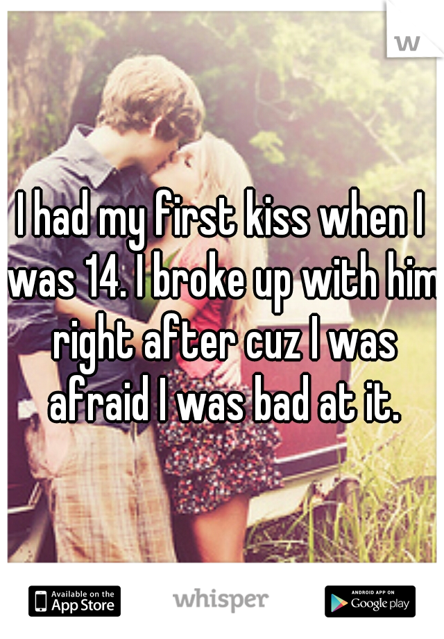 I had my first kiss when I was 14. I broke up with him right after cuz I was afraid I was bad at it.